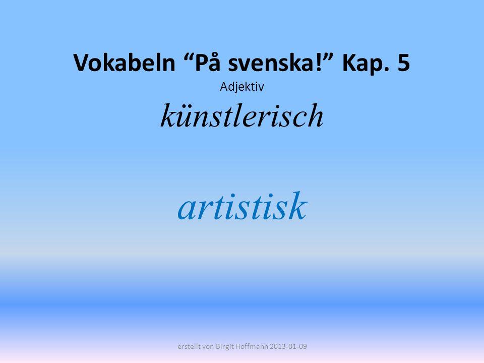 Vokabeln På svenska! Kap. 5 Adjektiv künstlerisch