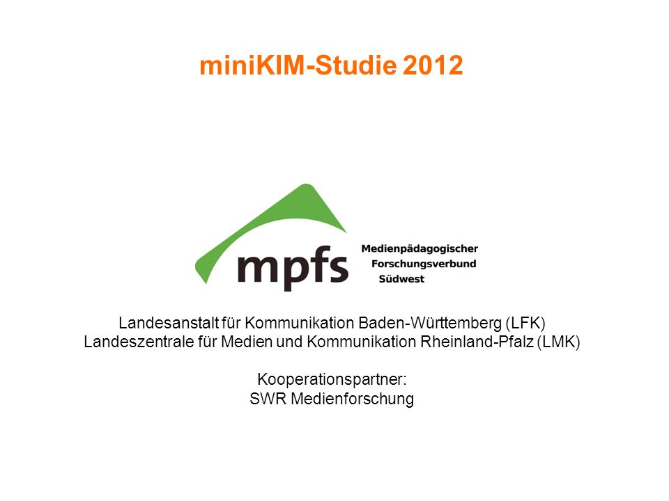 miniKIM-Studie 2012 Landesanstalt für Kommunikation Baden-Württemberg (LFK) Landeszentrale für Medien und Kommunikation Rheinland-Pfalz (LMK)