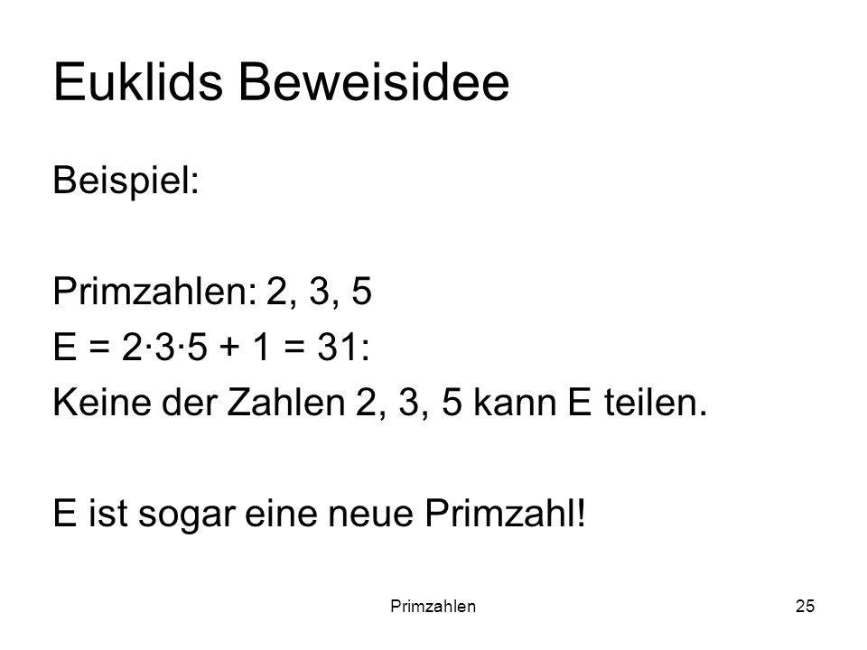 Euklids Beweisidee Beispiel: Primzahlen: 2, 3, 5 E = 2∙3∙5 + 1 = 31:
