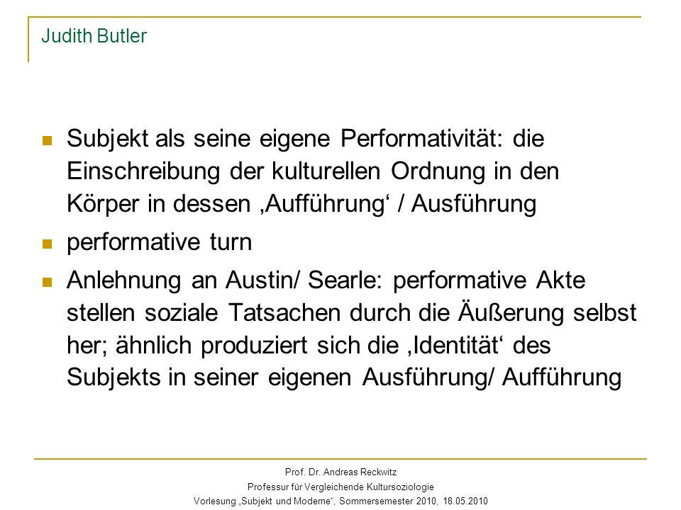 Judith Butler Subjekt als seine eigene Performativität: die Einschreibung der kulturellen Ordnung in den Körper in dessen 'Aufführung' / Ausführung.