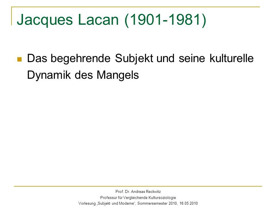 Jacques Lacan (1901-1981) Das begehrende Subjekt und seine kulturelle Dynamik des Mangels. Prof. Dr. Andreas Reckwitz.
