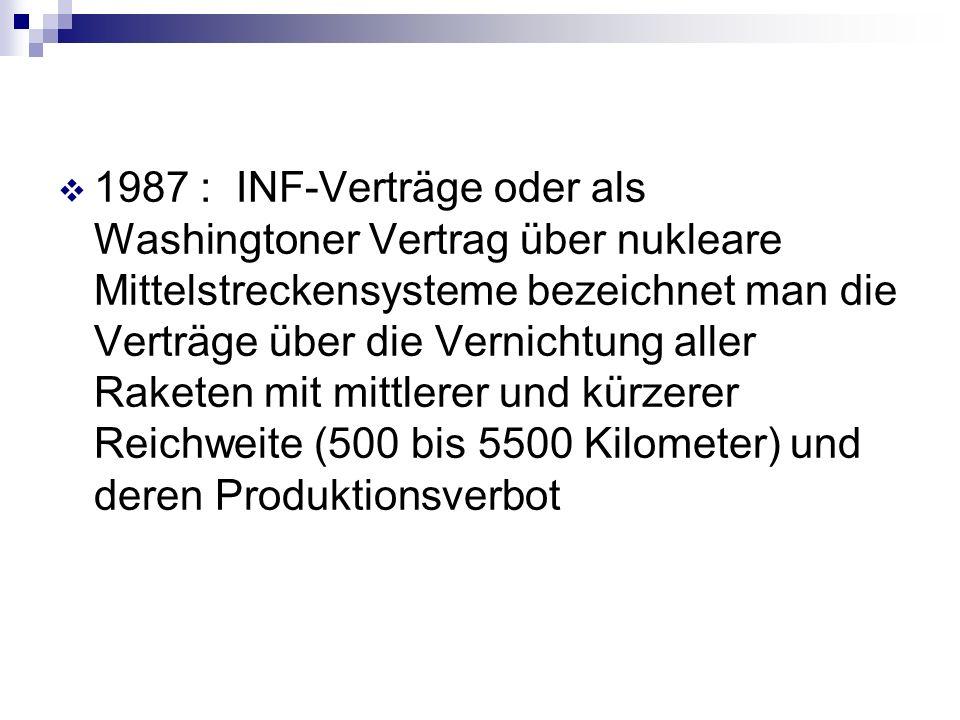 1987 : INF-Verträge oder als Washingtoner Vertrag über nukleare Mittelstreckensysteme bezeichnet man die Verträge über die Vernichtung aller Raketen mit mittlerer und kürzerer Reichweite (500 bis 5500 Kilometer) und deren Produktionsverbot