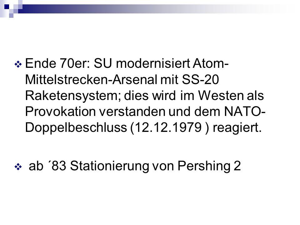 Ende 70er: SU modernisiert Atom-Mittelstrecken-Arsenal mit SS-20 Raketensystem; dies wird im Westen als Provokation verstanden und dem NATO-Doppelbeschluss (12.12.1979 ) reagiert.