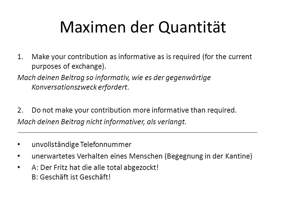 Maximen der Quantität Make your contribution as informative as is required (for the current purposes of exchange).