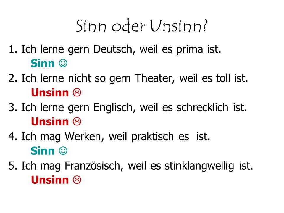 Sinn oder Unsinn 1. Ich lerne gern Deutsch, weil es prima ist. Sinn 