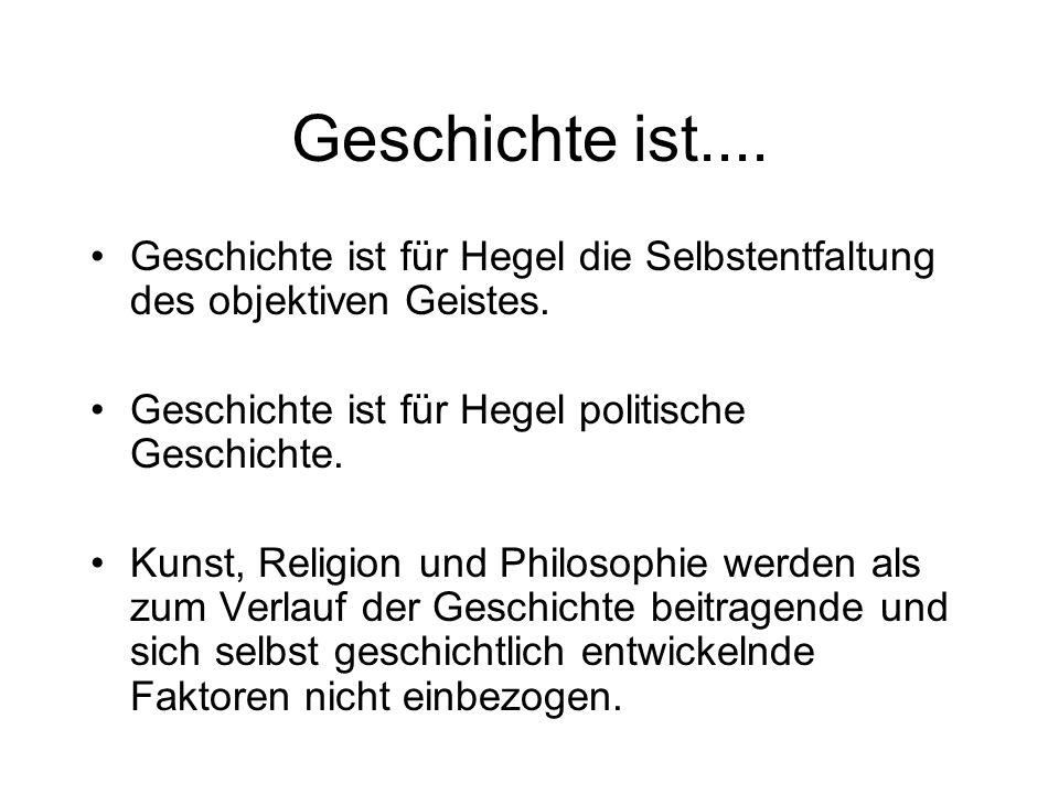 Geschichte ist.... Geschichte ist für Hegel die Selbstentfaltung des objektiven Geistes. Geschichte ist für Hegel politische Geschichte.