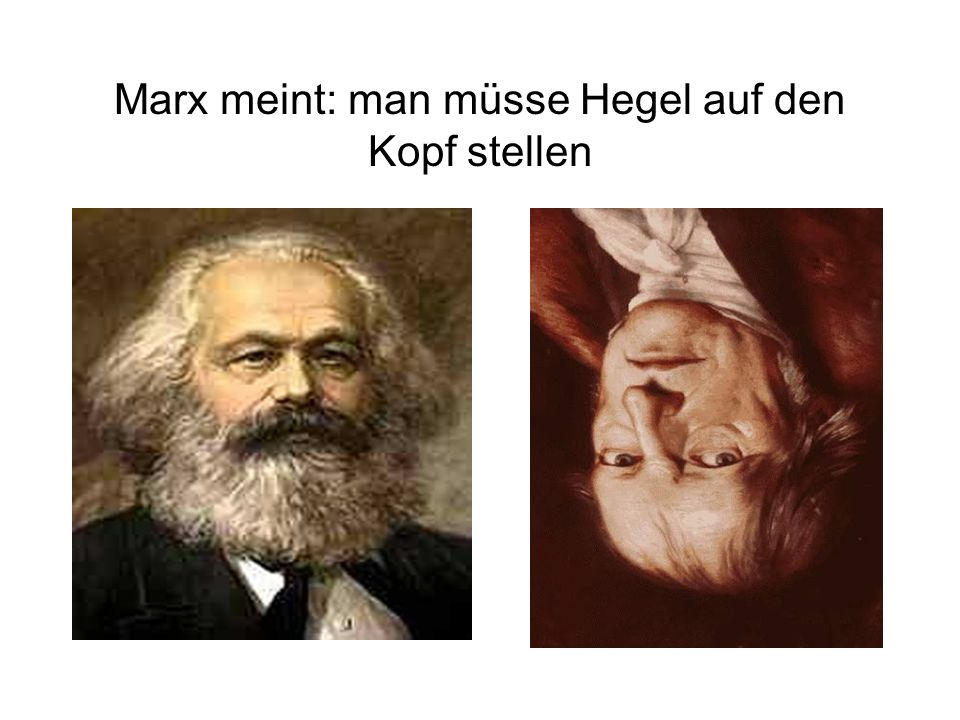 Marx meint: man müsse Hegel auf den Kopf stellen