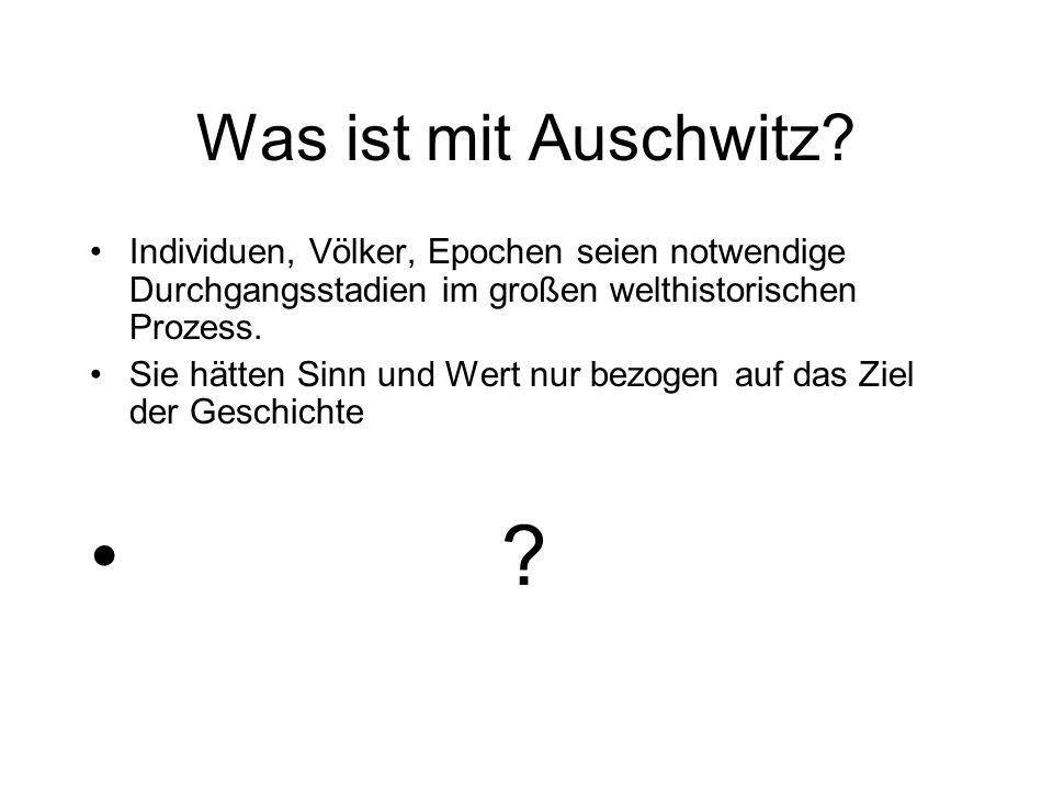Was ist mit Auschwitz Individuen, Völker, Epochen seien notwendige Durchgangsstadien im großen welthistorischen Prozess.