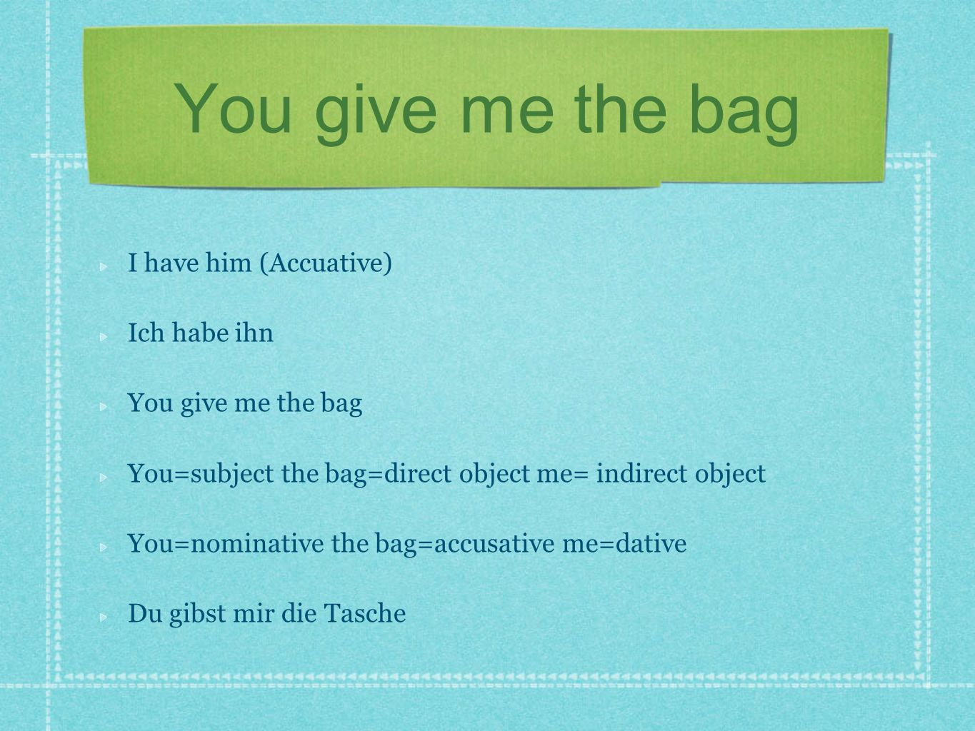 You give me the bag I have him (Accuative) Ich habe ihn