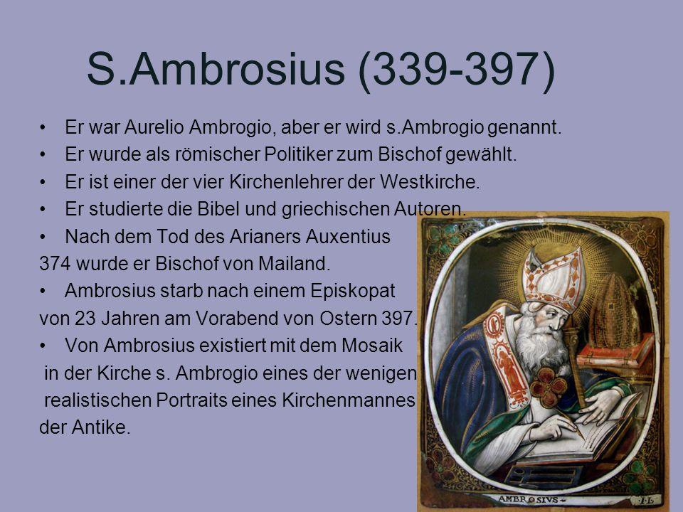 S.Ambrosius (339-397) Er war Aurelio Ambrogio, aber er wird s.Ambrogio genannt. Er wurde als römischer Politiker zum Bischof gewählt.