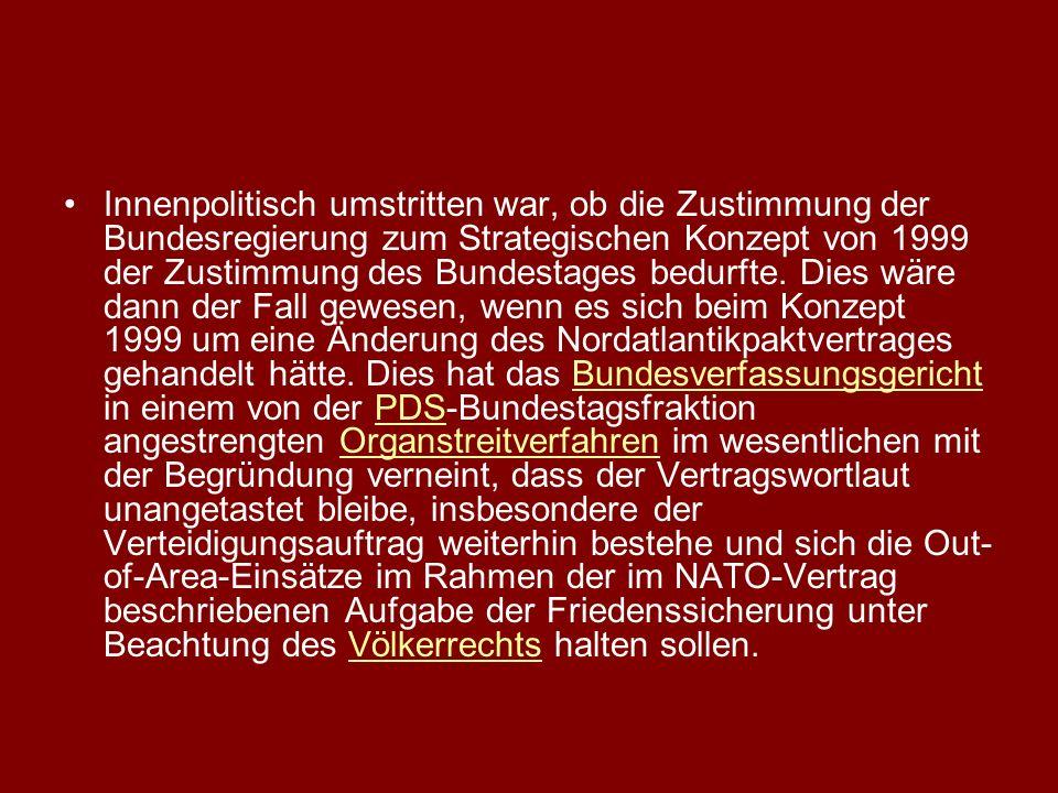 Innenpolitisch umstritten war, ob die Zustimmung der Bundesregierung zum Strategischen Konzept von 1999 der Zustimmung des Bundestages bedurfte.