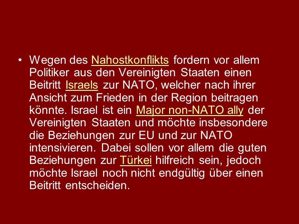 Wegen des Nahostkonflikts fordern vor allem Politiker aus den Vereinigten Staaten einen Beitritt Israels zur NATO, welcher nach ihrer Ansicht zum Frieden in der Region beitragen könnte.