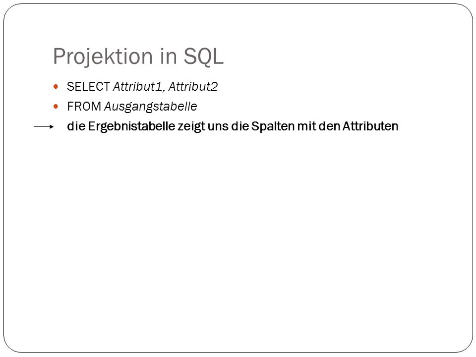 Projektion in SQL SELECT Attribut1, Attribut2 FROM Ausgangstabelle