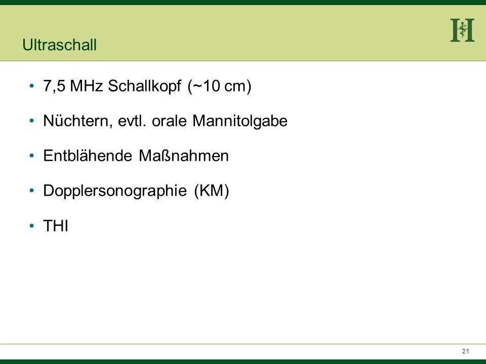 Ultraschall 7,5 MHz Schallkopf (~10 cm) Nüchtern, evtl. orale Mannitolgabe. Entblähende Maßnahmen.