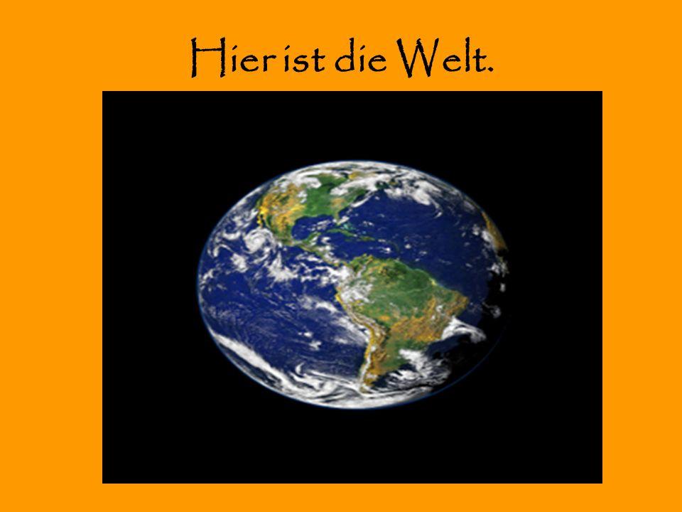 Hier ist die Welt.