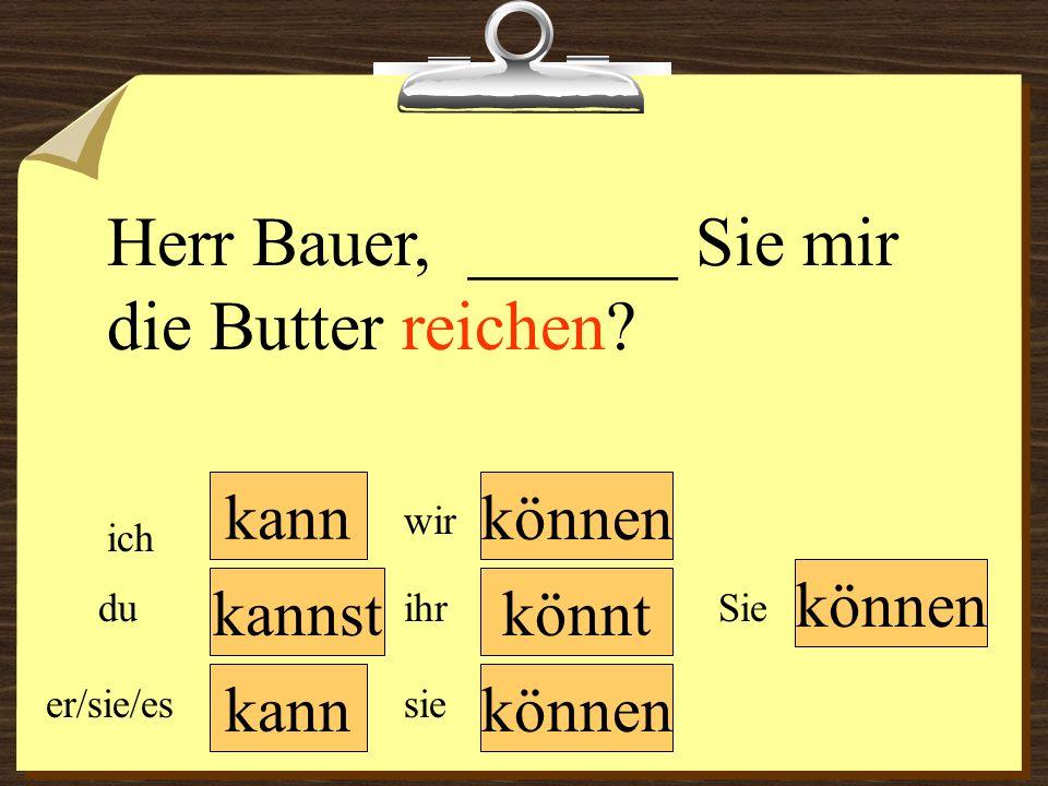 Herr Bauer, ______ Sie mir die Butter reichen