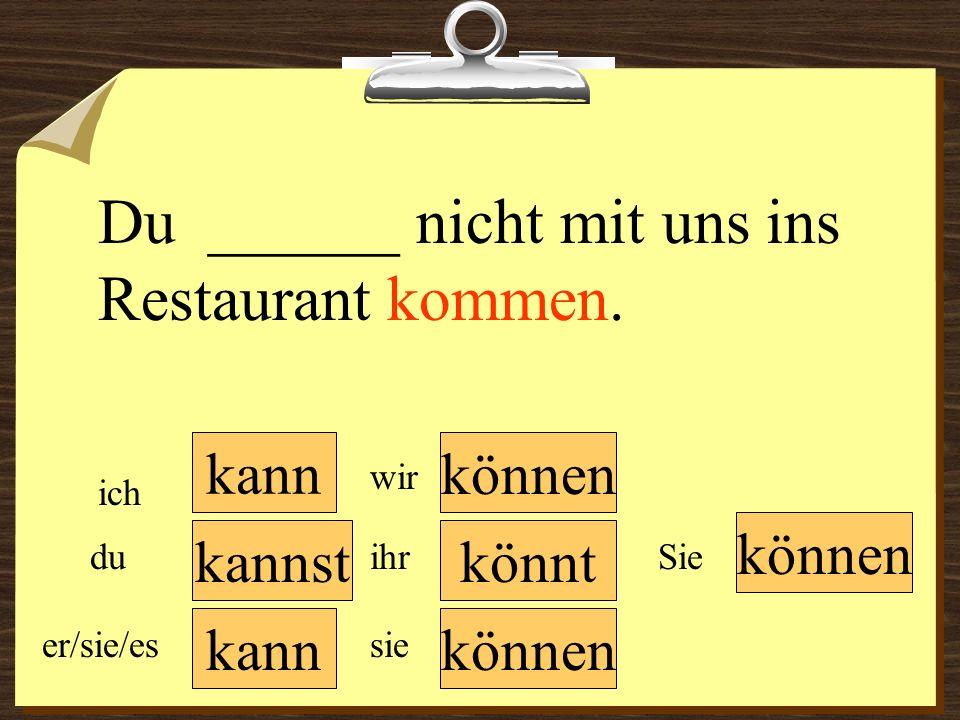 Du ______ nicht mit uns ins Restaurant kommen.