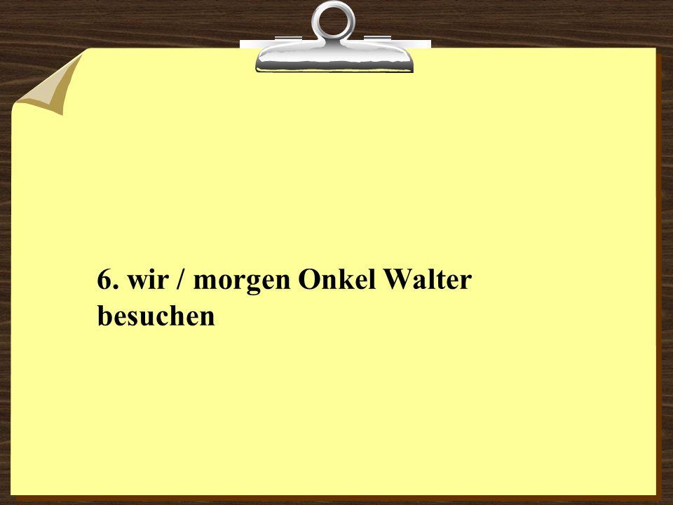 6. wir / morgen Onkel Walter besuchen