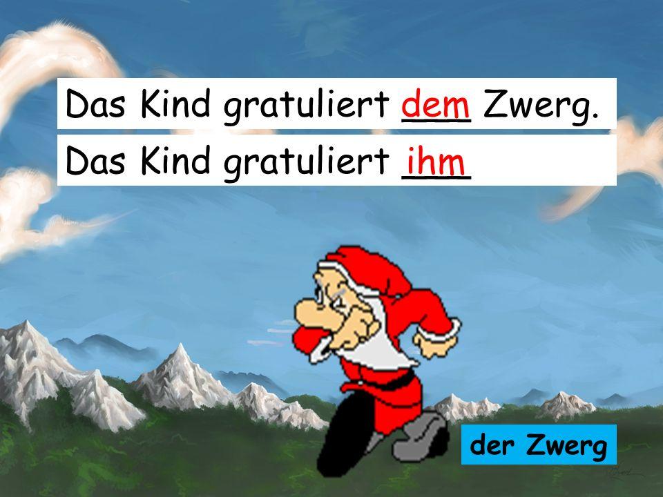 Das Kind gratuliert ___ Zwerg. dem