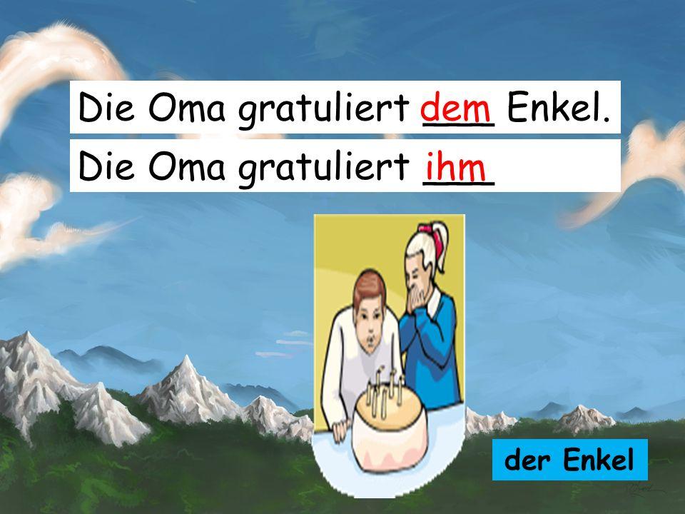Die Oma gratuliert ___ Enkel. dem