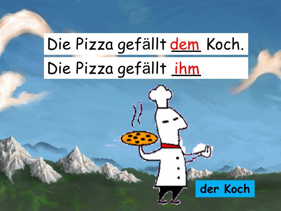 Die Pizza gefällt ___ Koch. dem