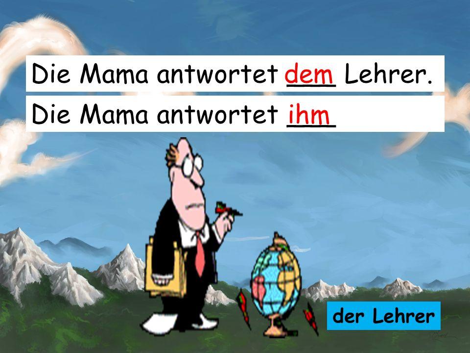 Die Mama antwortet ___ Lehrer. dem