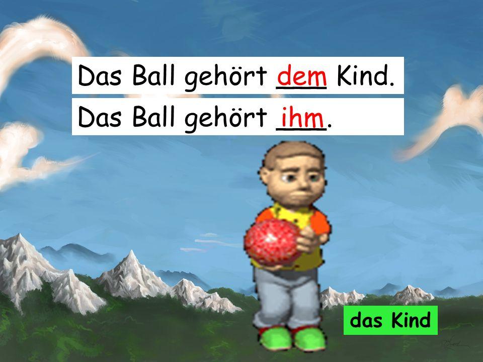 Das Ball gehört ___ Kind. dem