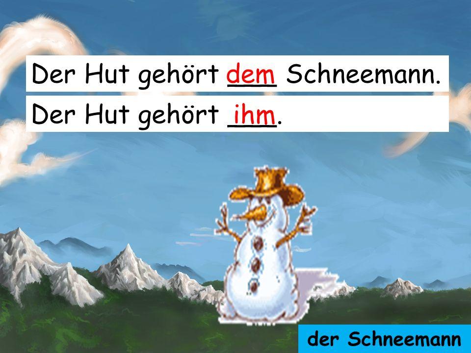 Der Hut gehört ___ Schneemann. dem
