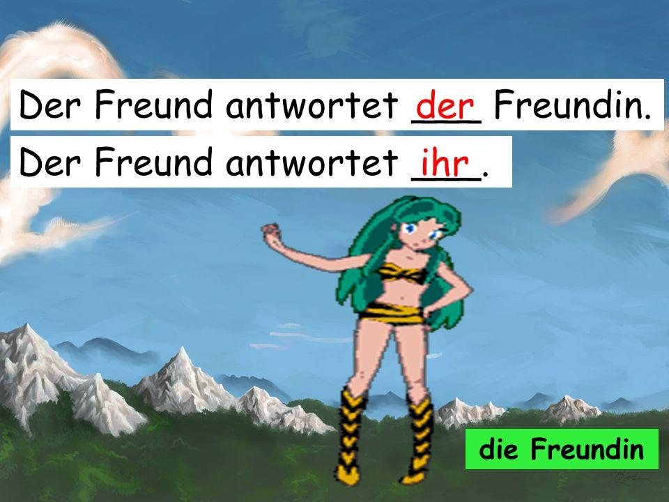 Der Freund antwortet ___ Freundin. der