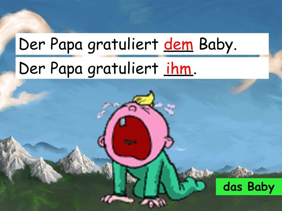 Der Papa gratuliert ___ Baby. dem