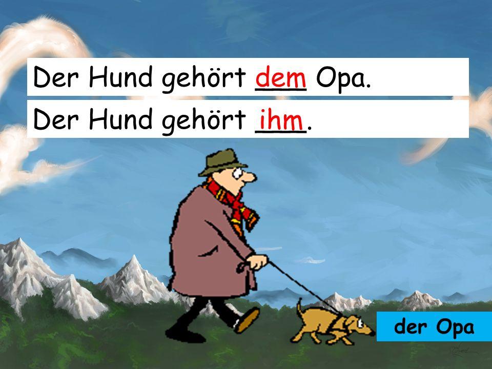 Der Hund gehört ___ Opa. dem Der Hund gehört ___. ihm der Opa