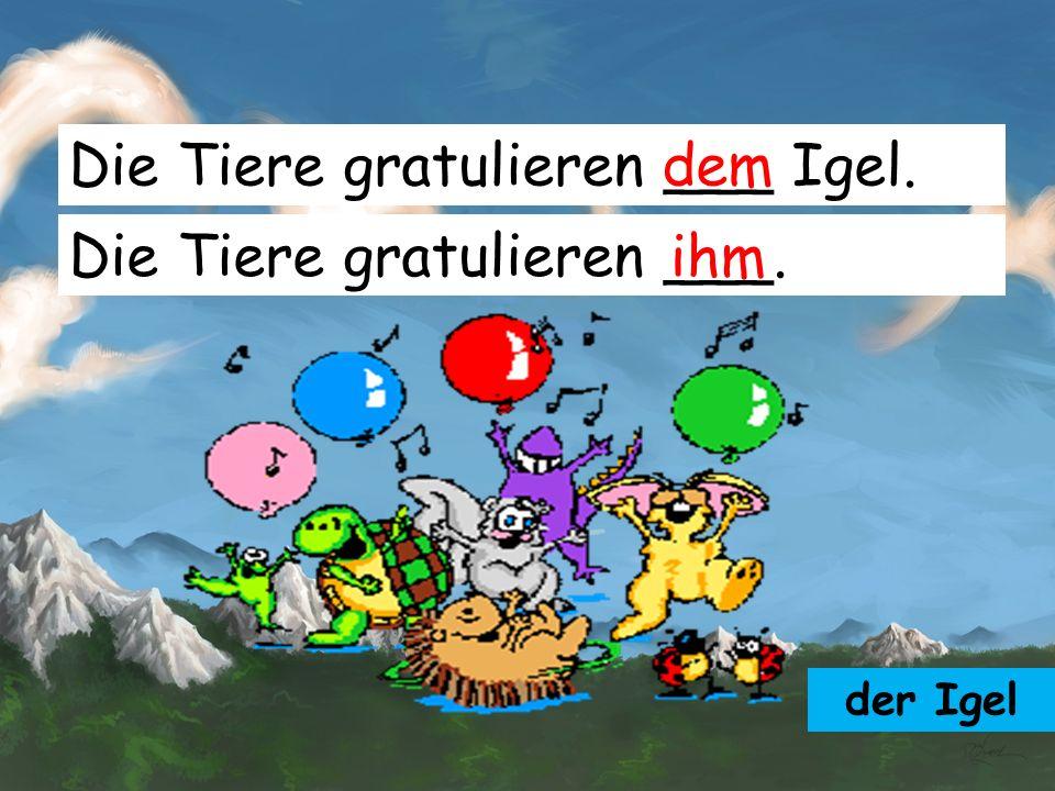 Die Tiere gratulieren ___ Igel. dem