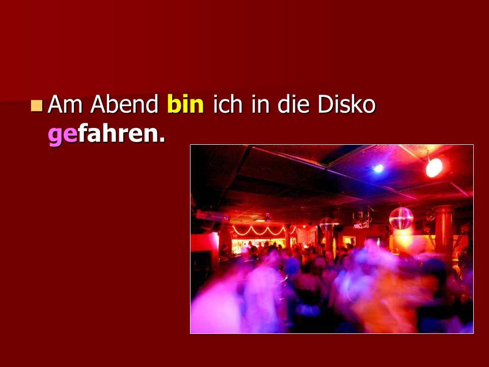 Am Abend bin ich in die Disko gefahren.