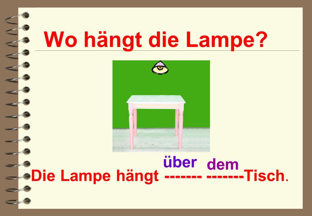 Die Lampe hängt ------- -------Tisch.