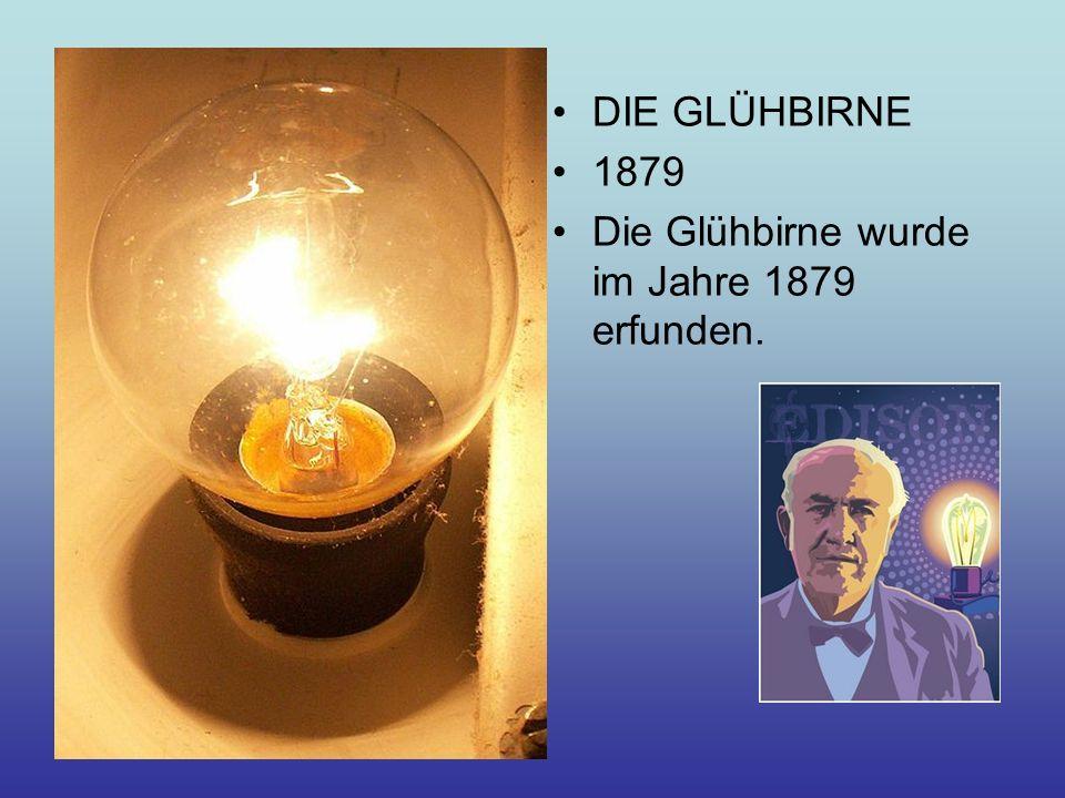 DIE GLÜHBIRNE 1879 Die Glühbirne wurde im Jahre 1879 erfunden.