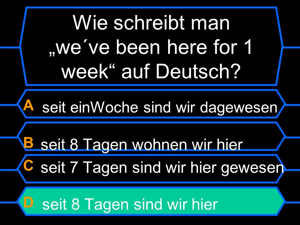 "Wie schreibt man ""we´ve been here for 1 week auf Deutsch"