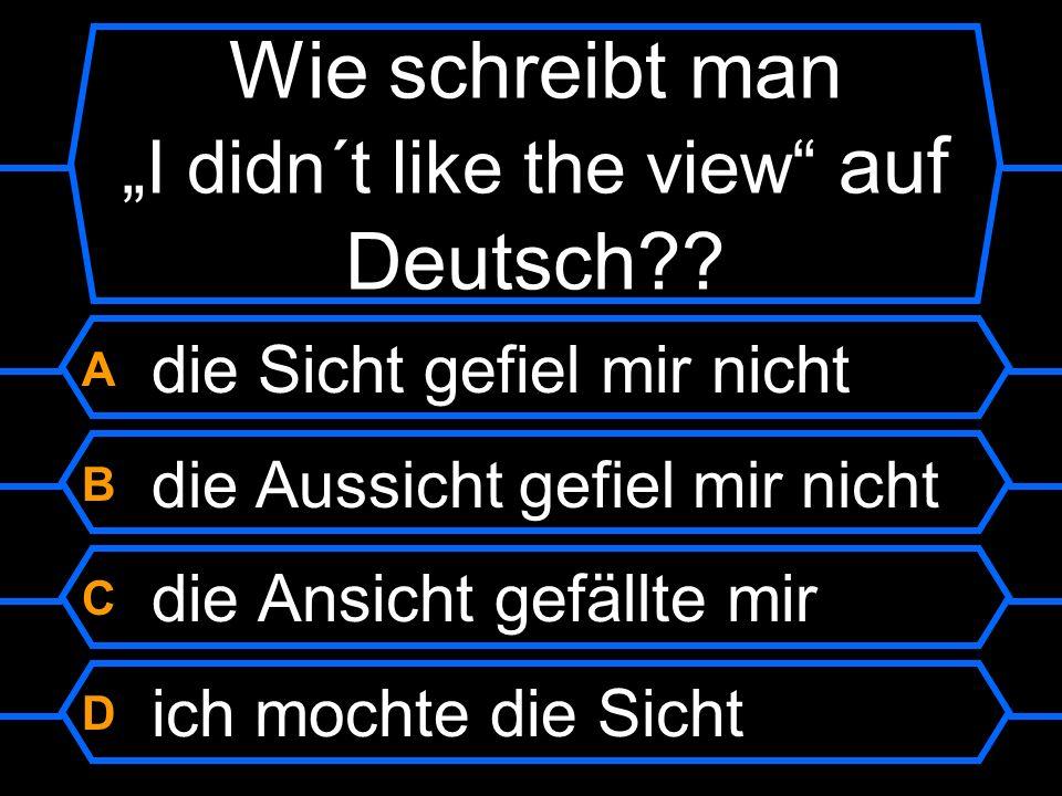 """Wie schreibt man """"I didn´t like the view auf Deutsch"""
