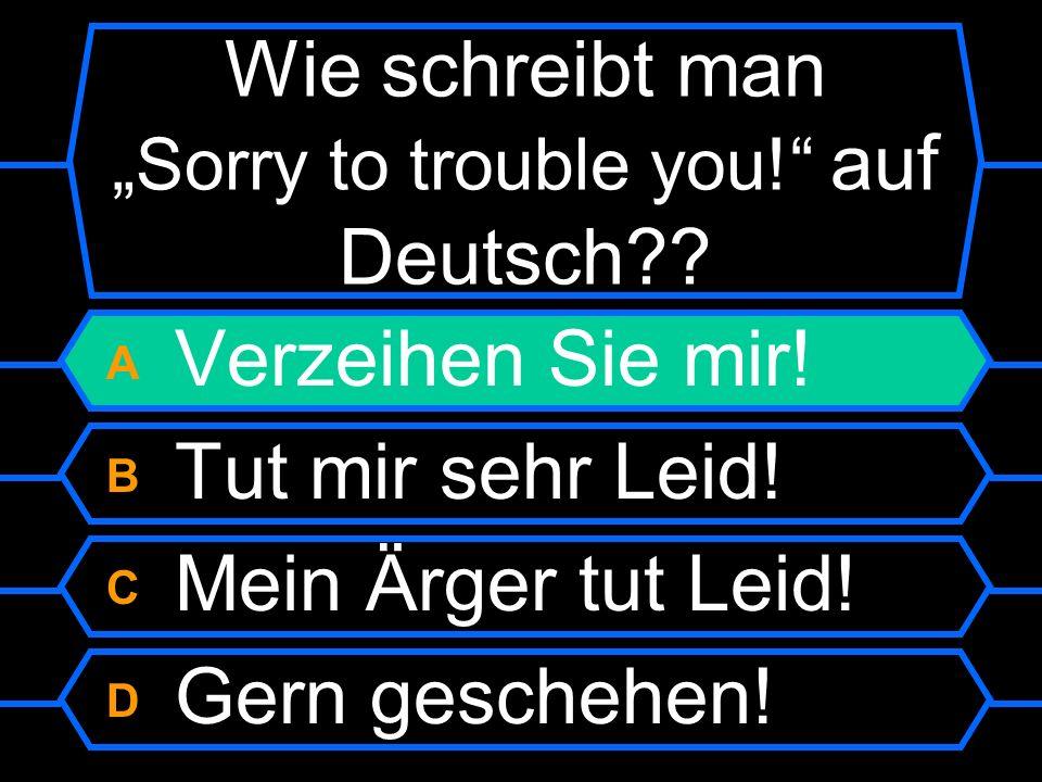 """Wie schreibt man """"Sorry to trouble you! auf Deutsch"""