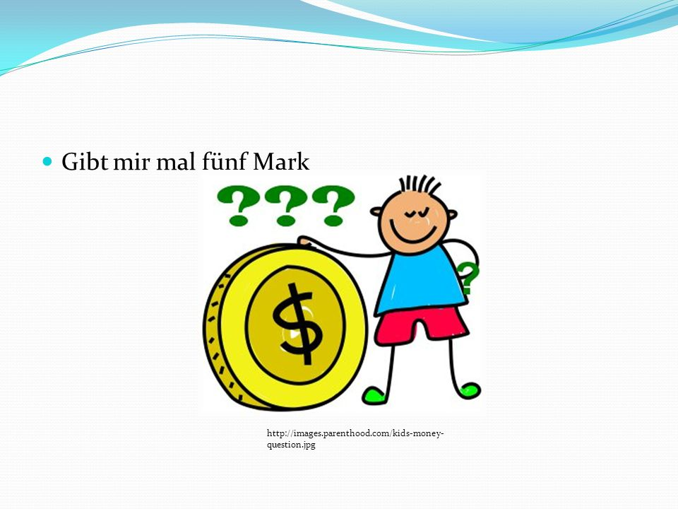 Gibt mir mal fünf Mark http://images.parenthood.com/kids-money-question.jpg