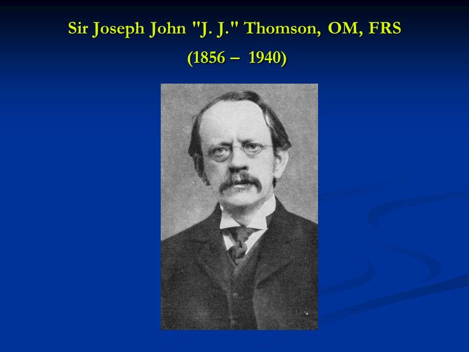 Sir Joseph John J. J. Thomson, OM, FRS (1856 – 1940)
