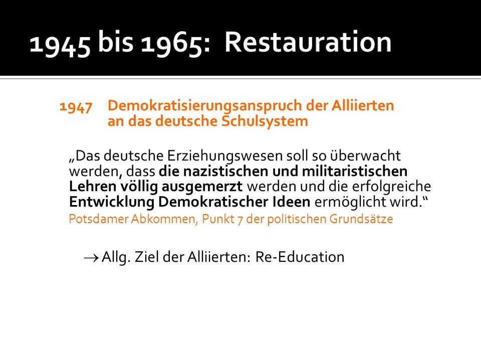 1945 bis 1965: Restauration 1947 Demokratisierungsanspruch der Alliierten an das deutsche Schulsystem.