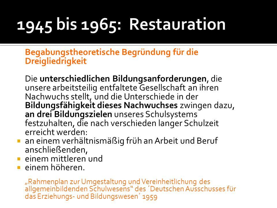 1945 bis 1965: Restauration Begabungstheoretische Begründung für die Dreigliedrigkeit.