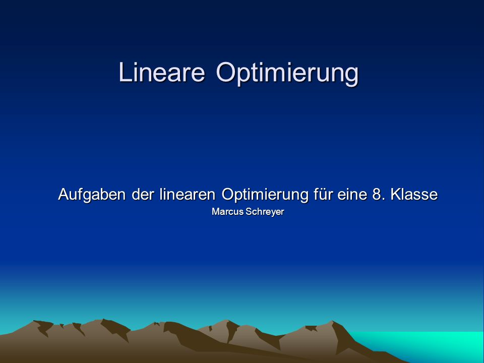 Aufgaben der linearen Optimierung für eine 8. Klasse Marcus Schreyer