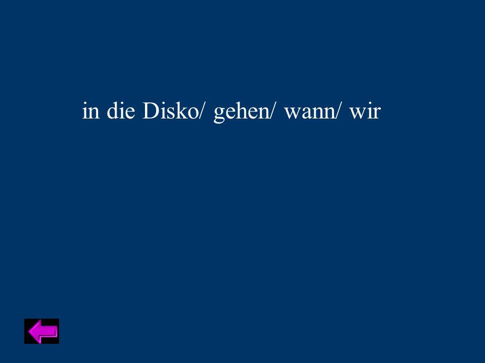 in die Disko/ gehen/ wann/ wir