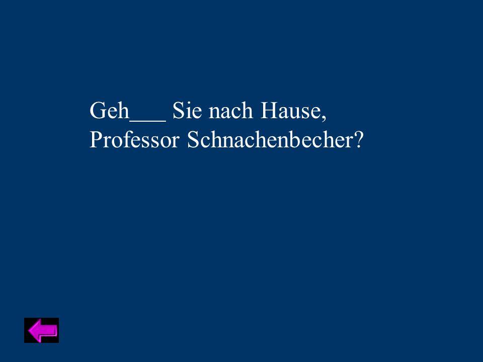 Geh Sie nach Hause, Professor Schnachenbecher