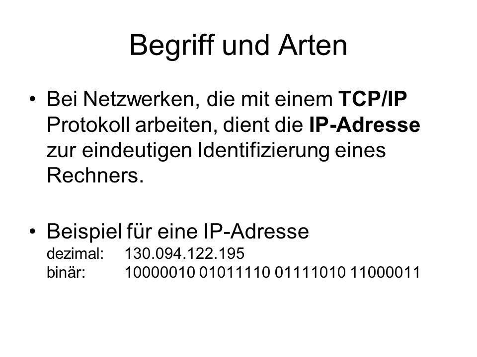 Begriff und Arten Bei Netzwerken, die mit einem TCP/IP Protokoll arbeiten, dient die IP-Adresse zur eindeutigen Identifizierung eines Rechners.