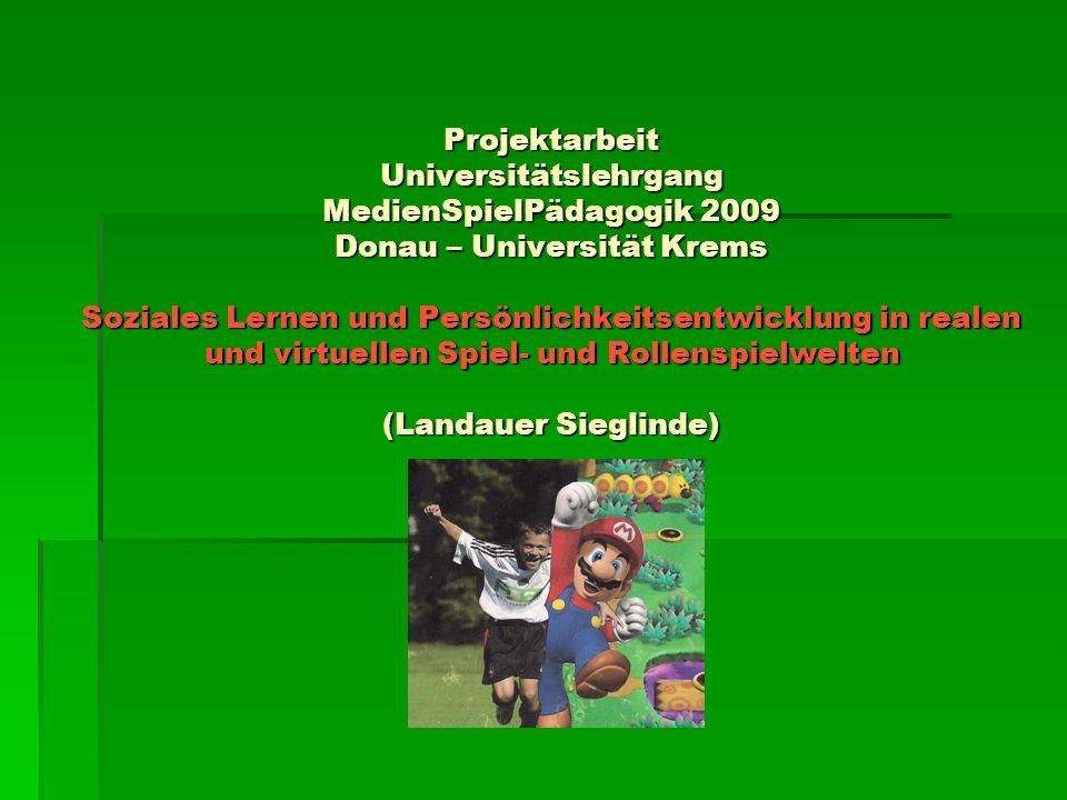 Projektarbeit Universitätslehrgang MedienSpielPädagogik 2009 Donau – Universität Krems Soziales Lernen und Persönlichkeitsentwicklung in realen und virtuellen Spiel- und Rollenspielwelten (Landauer Sieglinde)