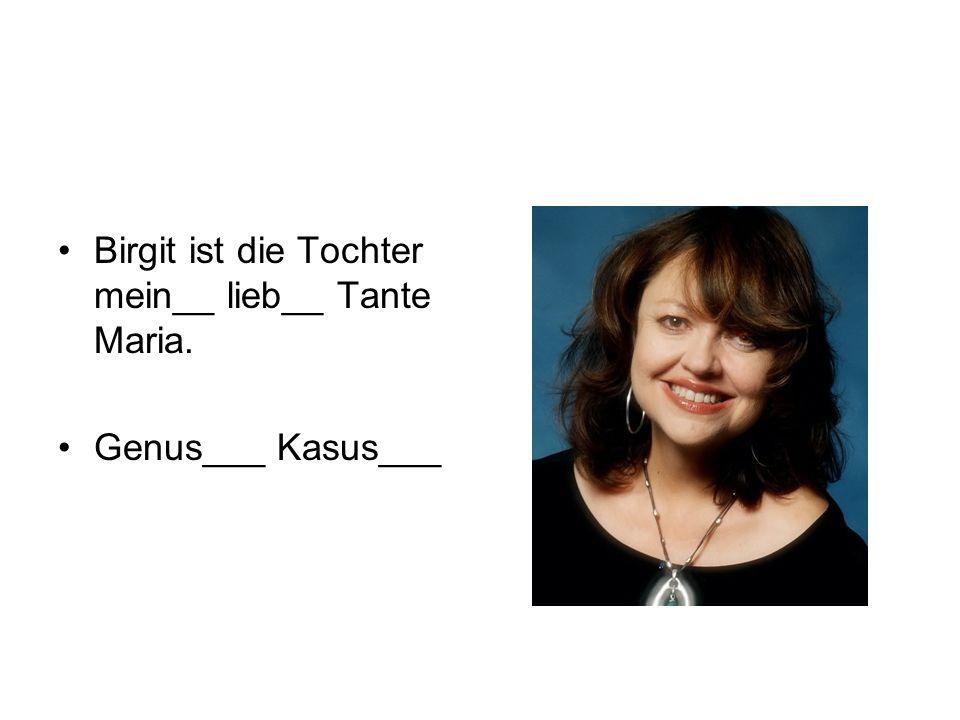 Birgit ist die Tochter mein__ lieb__ Tante Maria.