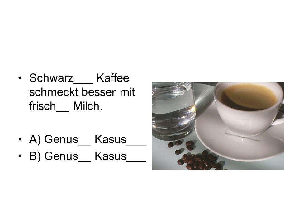 Schwarz___ Kaffee schmeckt besser mit frisch__ Milch.