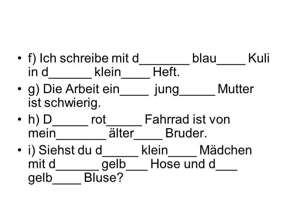 f) Ich schreibe mit d_______ blau____ Kuli in d______ klein____ Heft.